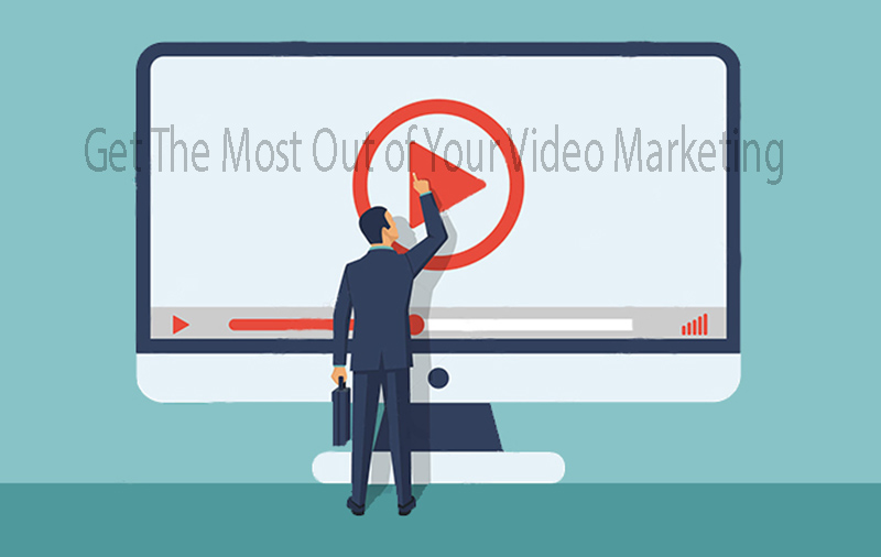 Get The Most Out of Your Video Marketing