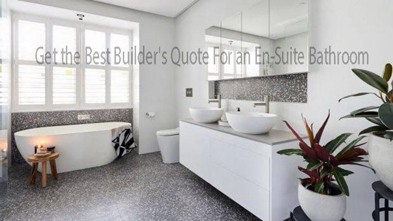 Get the Best Builder's Quote For an En-Suite Bathroom