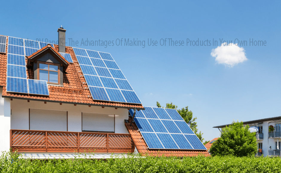 Solar PV Panels – The Advantages Of Making Use Of These Products In Your Own Home